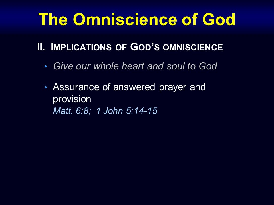 The Omniscience of God II.I MPLICATIONS OF G OD ' S OMNISCIENCE Give our whole heart and soul to God Assurance of answered prayer and provision Matt.