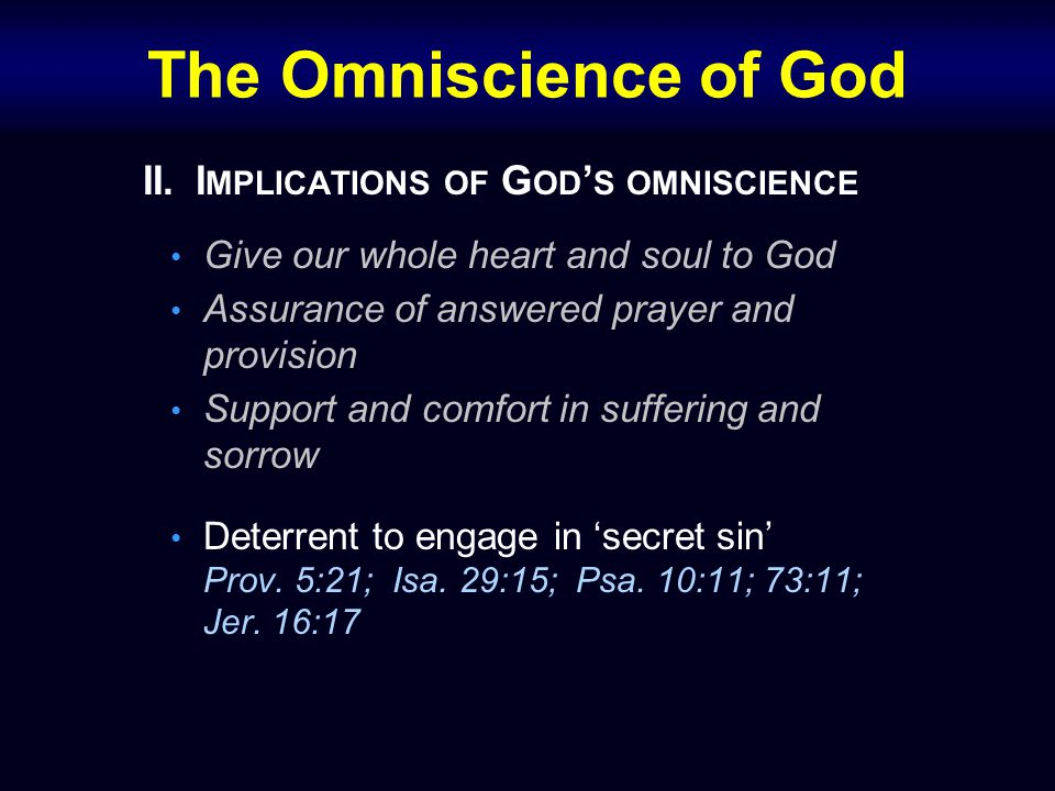 The Omniscience of God II.I MPLICATIONS OF G OD ' S OMNISCIENCE Give our whole heart and soul to God Assurance of answered prayer and provision Suppor