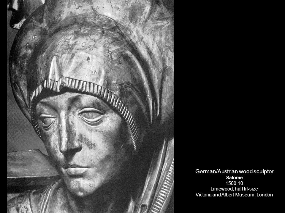 German/Austrian wood sculptor Salome 1500-10 Limewood, half lif-size Victoria and Albert Museum, London