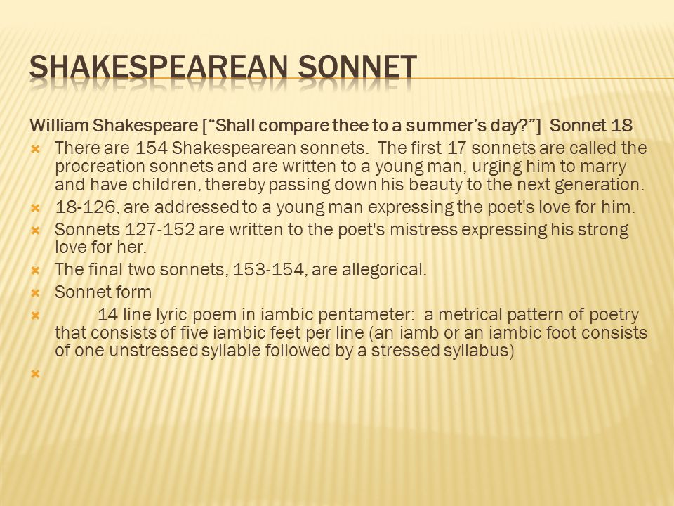 William Shakespeare [ Shall compare thee to a summer's day ] Sonnet 18  There are 154 Shakespearean sonnets.