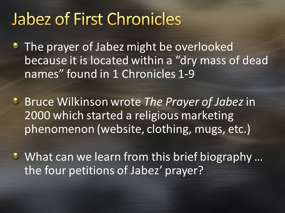 The prayer of Jabez might be overlooked because it is located within a dry mass of dead names found in 1 Chronicles 1-9 Bruce Wilkinson wrote The Prayer of Jabez in 2000 which started a religious marketing phenomenon (website, clothing, mugs, etc.) What can we learn from this brief biography … the four petitions of Jabez' prayer