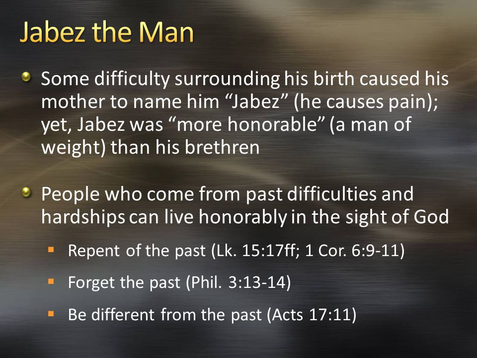 Some difficulty surrounding his birth caused his mother to name him Jabez (he causes pain); yet, Jabez was more honorable (a man of weight) than his brethren People who come from past difficulties and hardships can live honorably in the sight of God  Repent of the past (Lk.