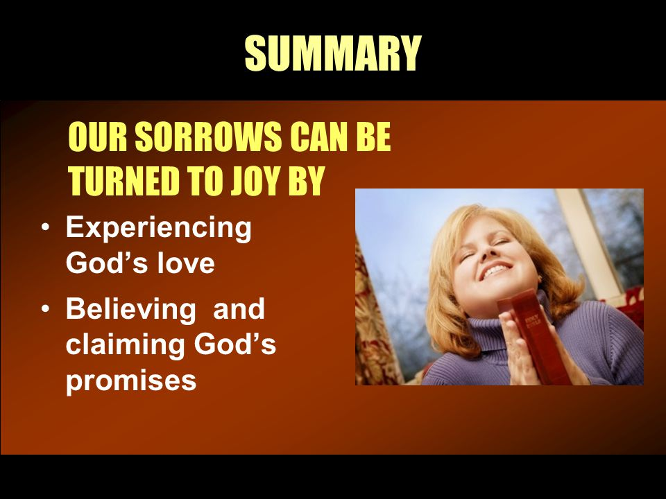 SUMMARY OUR SORROWS CAN BE TURNED TO JOY BY Experiencing God's love Believing and claiming God's promises