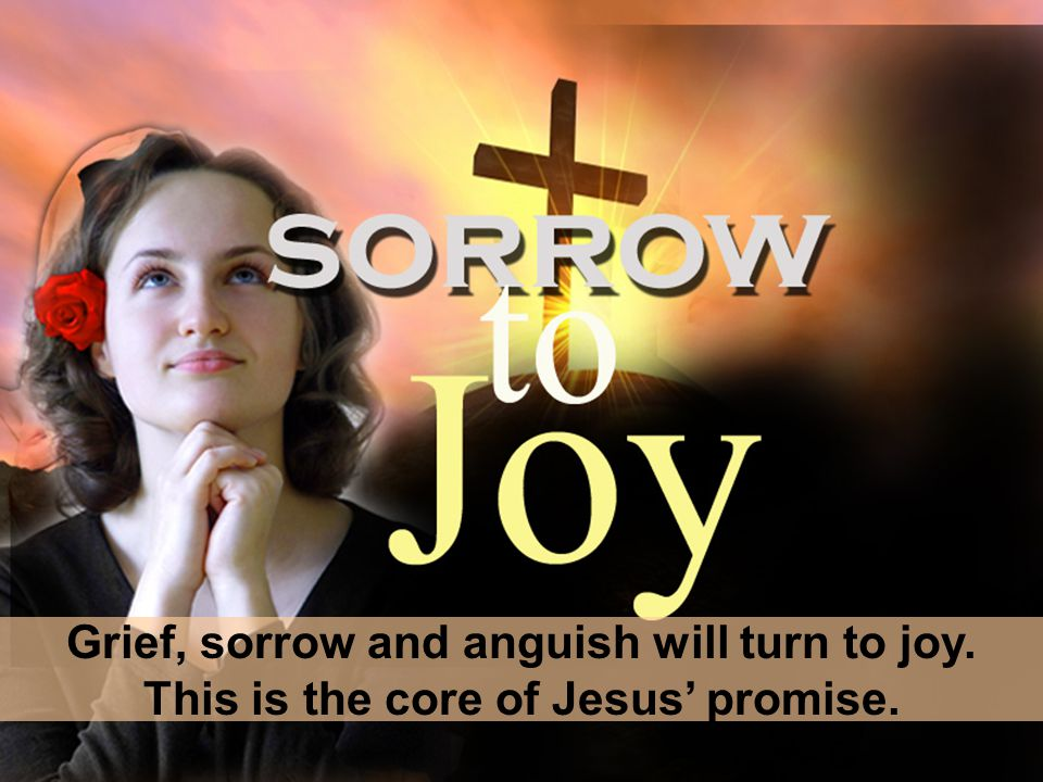 Grief, sorrow and anguish will turn to joy. This is the core of Jesus' promise.