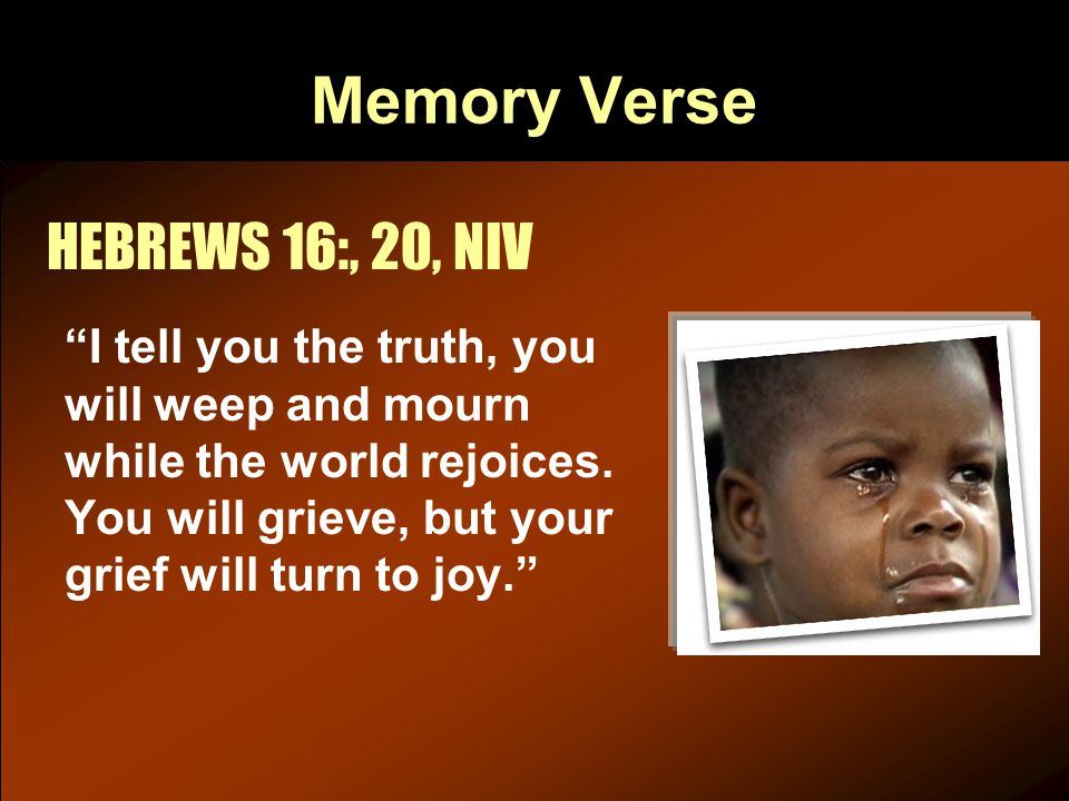 Memory Verse HEBREWS 16:, 20, NIV I tell you the truth, you will weep and mourn while the world rejoices.