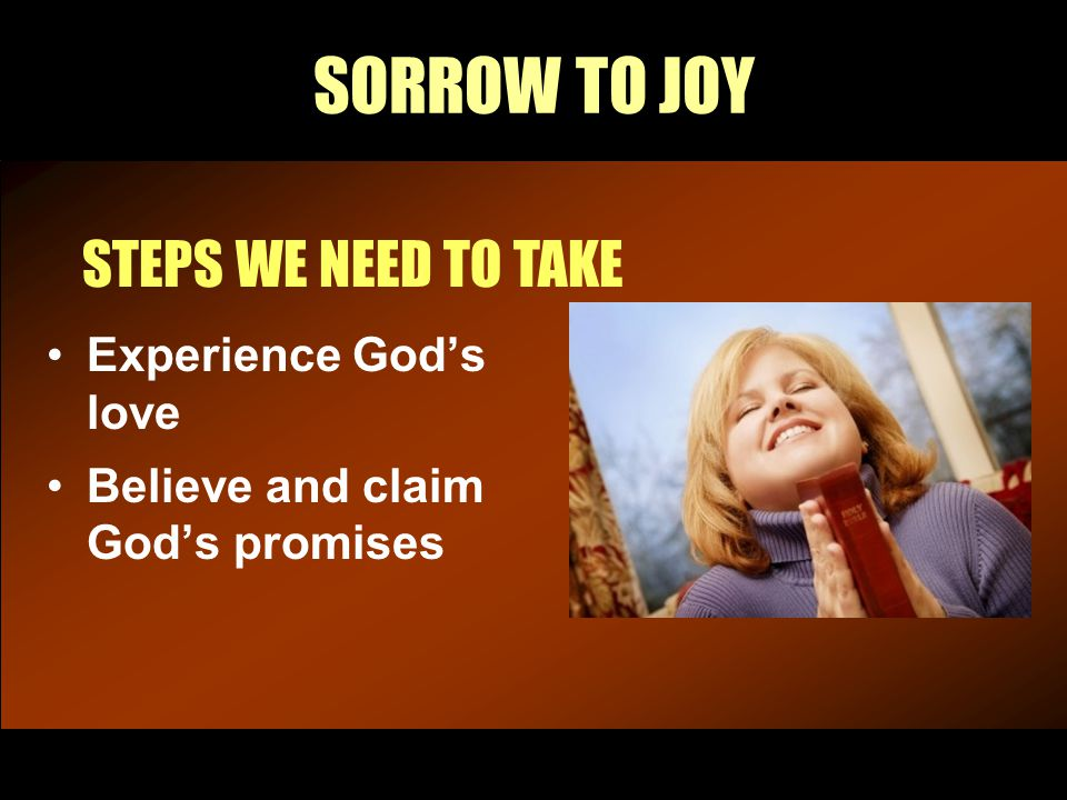 SORROW TO JOY STEPS WE NEED TO TAKE Experience God's love Believe and claim God's promises