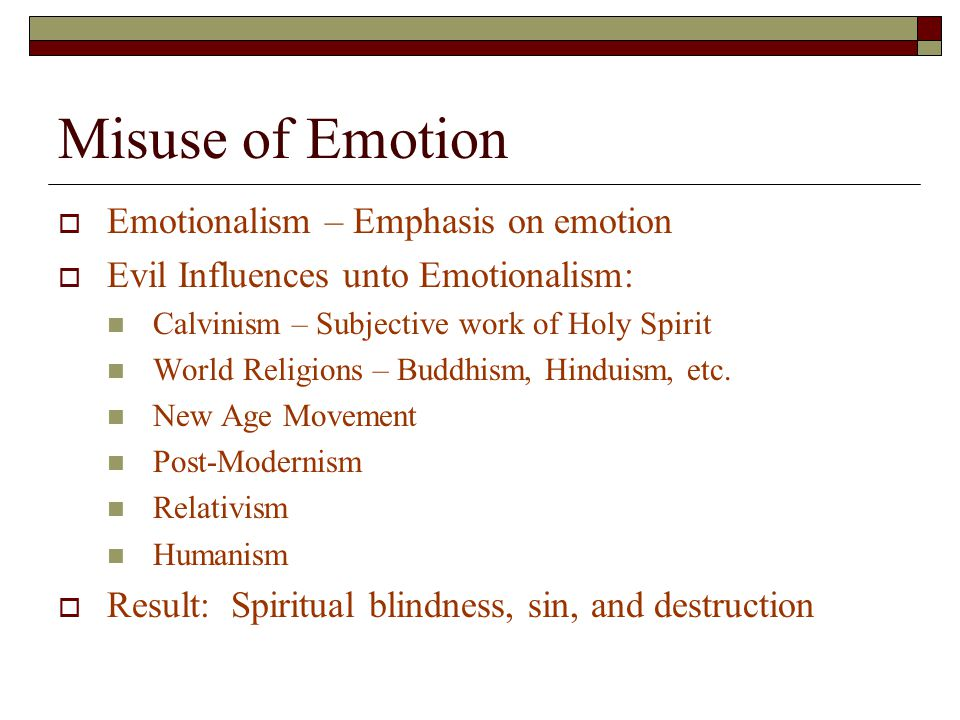 Misuse of Emotion  Emotionalism – Emphasis on emotion  Evil Influences unto Emotionalism: Calvinism – Subjective work of Holy Spirit World Religions – Buddhism, Hinduism, etc.
