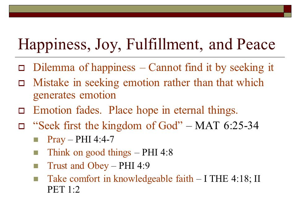 Happiness, Joy, Fulfillment, and Peace  Dilemma of happiness – Cannot find it by seeking it  Mistake in seeking emotion rather than that which generates emotion  Emotion fades.