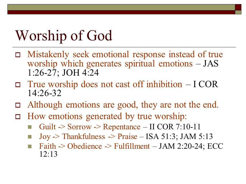 Worship of God  Mistakenly seek emotional response instead of true worship which generates spiritual emotions – JAS 1:26-27; JOH 4:24  True worship does not cast off inhibition – I COR 14:26-32  Although emotions are good, they are not the end.