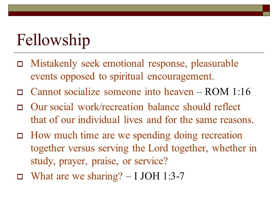 Fellowship  Mistakenly seek emotional response, pleasurable events opposed to spiritual encouragement.