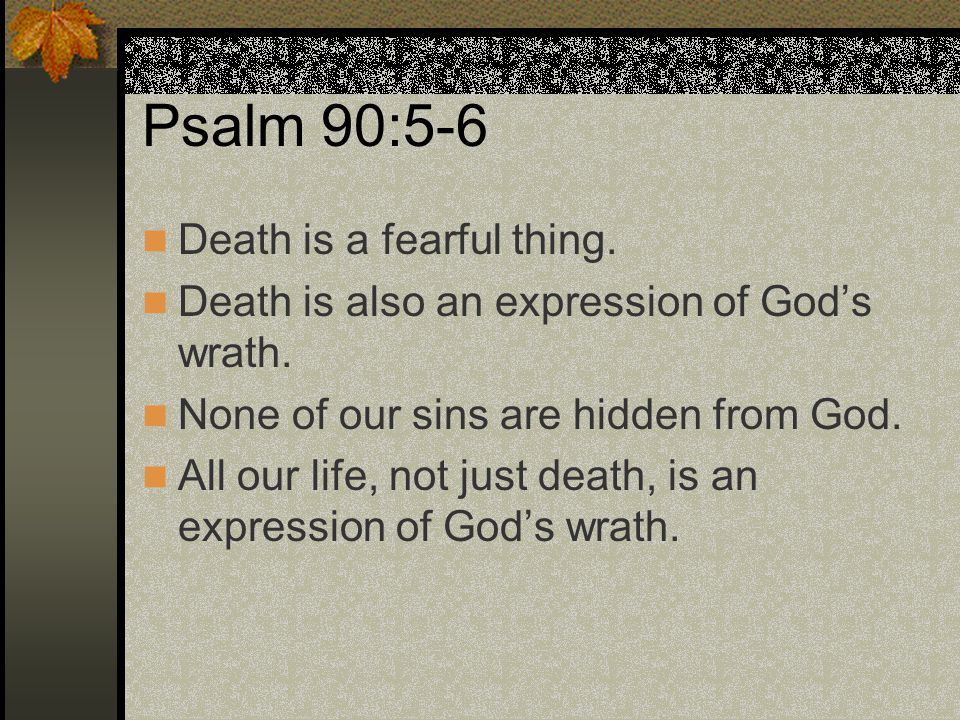 Psalm 90:5-6 Death is a fearful thing. Death is also an expression of God's wrath. None of our sins are hidden from God. All our life, not just death,
