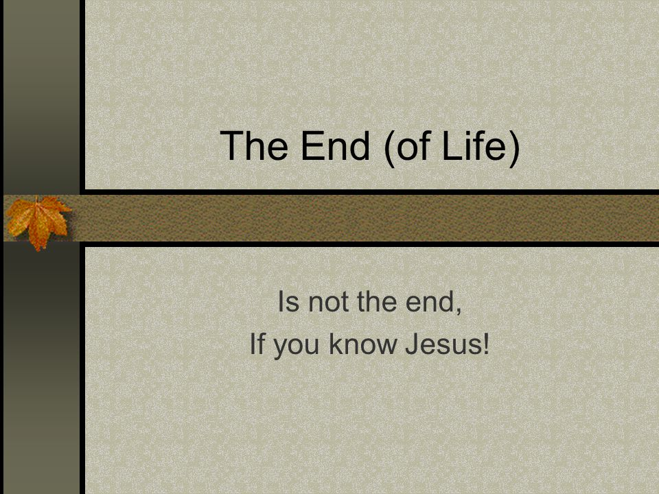 The End (of Life) Is not the end, If you know Jesus!