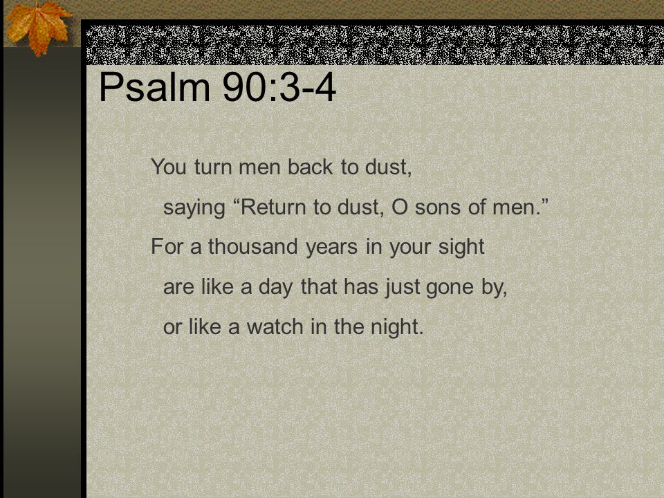 """Psalm 90:3-4 You turn men back to dust, saying """"Return to dust, O sons of men."""" For a thousand years in your sight are like a day that has just gone b"""