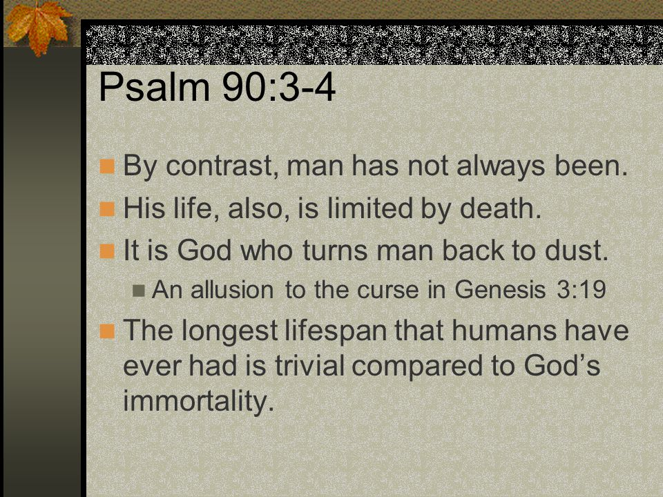 Psalm 90:3-4 By contrast, man has not always been. His life, also, is limited by death. It is God who turns man back to dust. An allusion to the curse