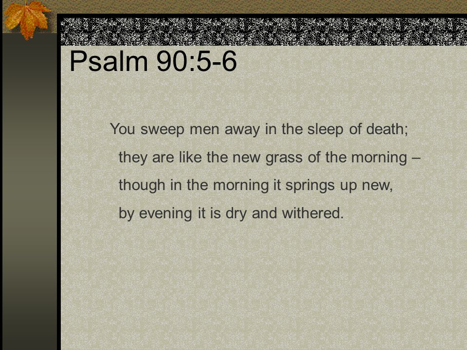 Psalm 90:5-6 Moses uses two pictures here: Flood waters sweeping people away The sun drying up plants God takes us away from this life.