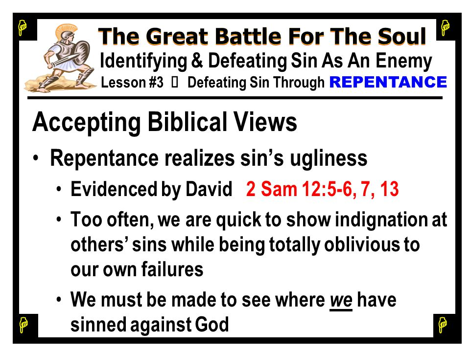 H H H H The Great Battle For The Soul Identifying & Defeating Sin As An Enemy Lesson #3 Ù Defeating Sin Through REPENTANCE Accepting Biblical Views Repentance realizes sin's ugliness Evidenced by David 2 Sam 12:5-6, 7, 13 Too often, we are quick to show indignation at others' sins while being totally oblivious to our own failures We must be made to see where we have sinned against God