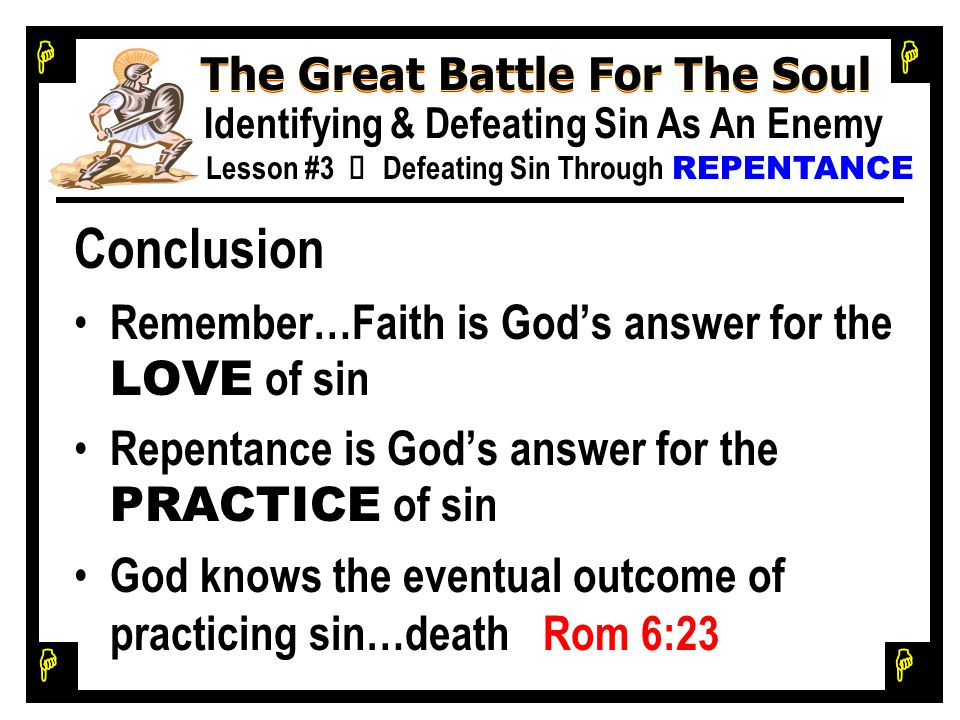 H H H H The Great Battle For The Soul Identifying & Defeating Sin As An Enemy Lesson #3 Ù Defeating Sin Through REPENTANCE Conclusion Remember…Faith is God's answer for the LOVE of sin Repentance is God's answer for the PRACTICE of sin God knows the eventual outcome of practicing sin…death Rom 6:23