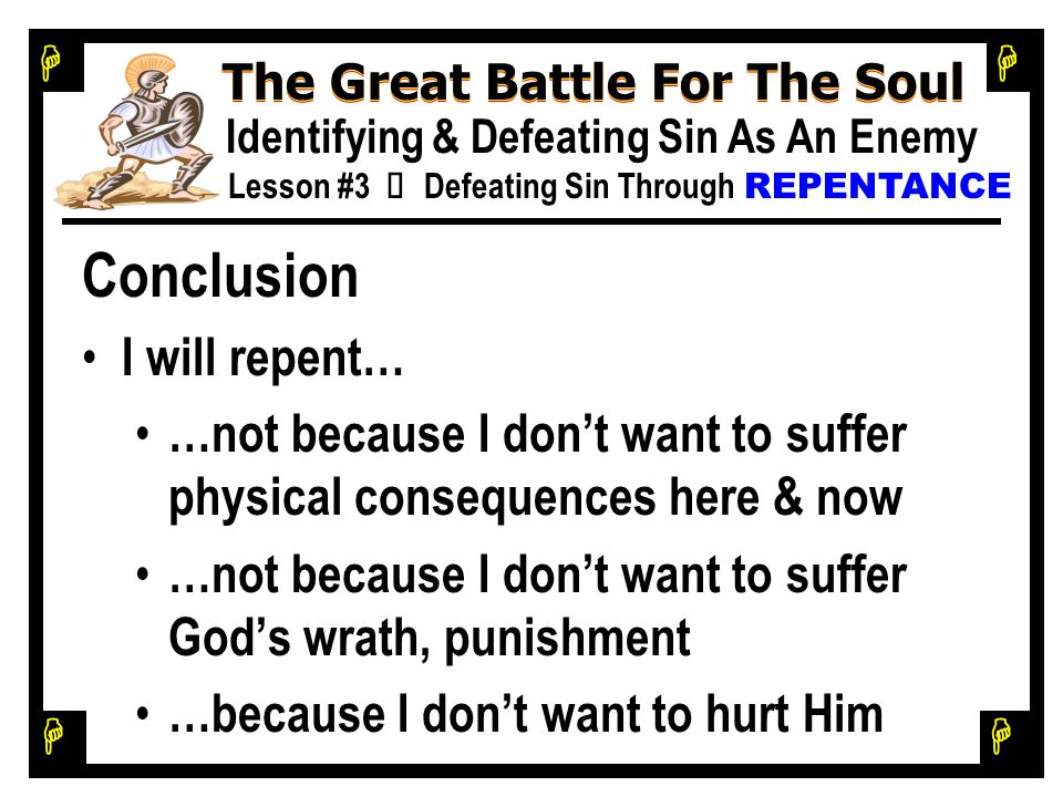 H H H H The Great Battle For The Soul Identifying & Defeating Sin As An Enemy Lesson #3 Ù Defeating Sin Through REPENTANCE Conclusion I will repent… …not because I don't want to suffer physical consequences here & now …not because I don't want to suffer God's wrath, punishment …because I don't want to hurt Him