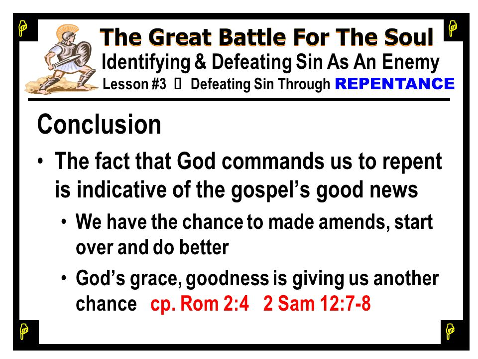 H H H H The Great Battle For The Soul Identifying & Defeating Sin As An Enemy Lesson #3 Ù Defeating Sin Through REPENTANCE Conclusion The fact that Go