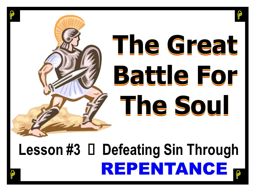 H H H H Identifying & Defeating Sin As An Enemy Lesson #3 Ù Defeating Sin Through REPENTANCE Lesson #3 Ù Defeating Sin Through REPENTANCE The Great Battle For The Soul