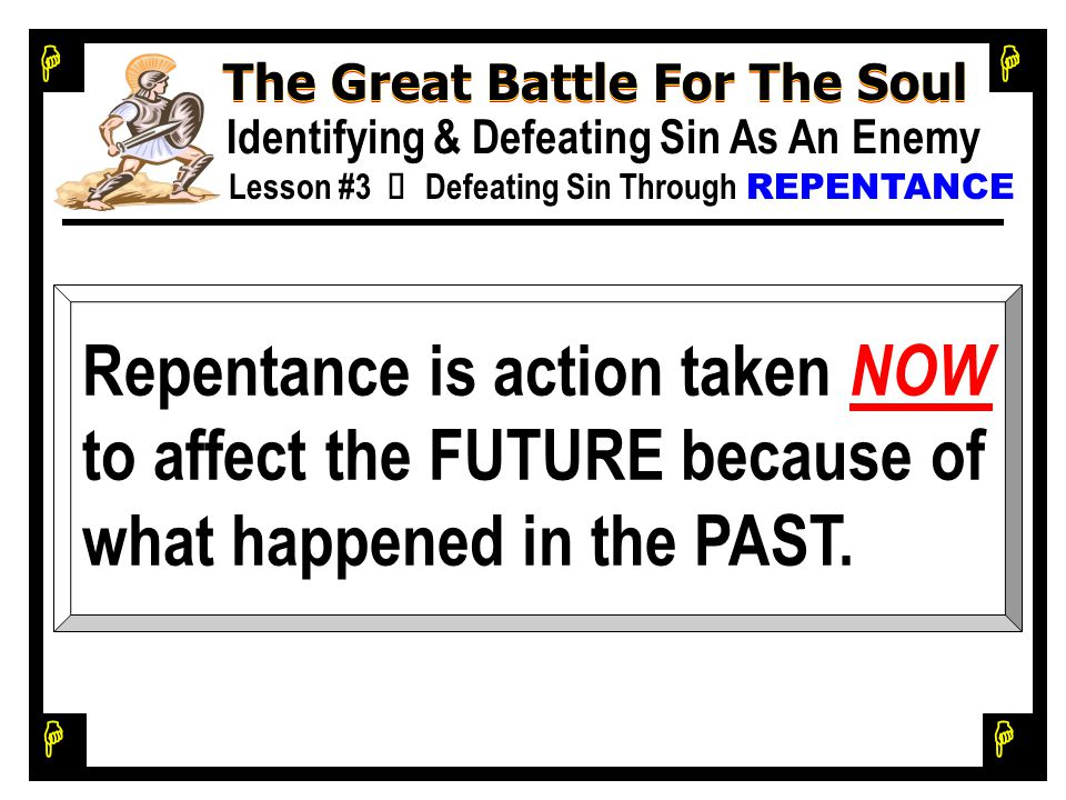 H H H H The Great Battle For The Soul Identifying & Defeating Sin As An Enemy Lesson #3 Ù Defeating Sin Through REPENTANCE Repentance is action taken NOW to affect the FUTURE because of what happened in the PAST.