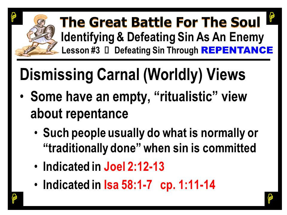 H H H H The Great Battle For The Soul Identifying & Defeating Sin As An Enemy Lesson #3 Ù Defeating Sin Through REPENTANCE Dismissing Carnal (Worldly) Views Some have an empty, ritualistic view about repentance Such people usually do what is normally or traditionally done when sin is committed Indicated in Joel 2:12-13 Indicated in Isa 58:1-7 cp.