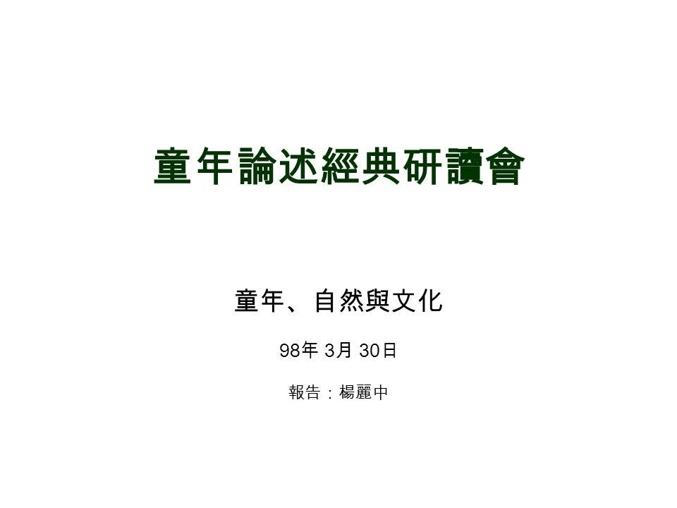童年論述經典研讀會 童年、自然與文化 98 年 3 月 30 日 報告:楊麗中