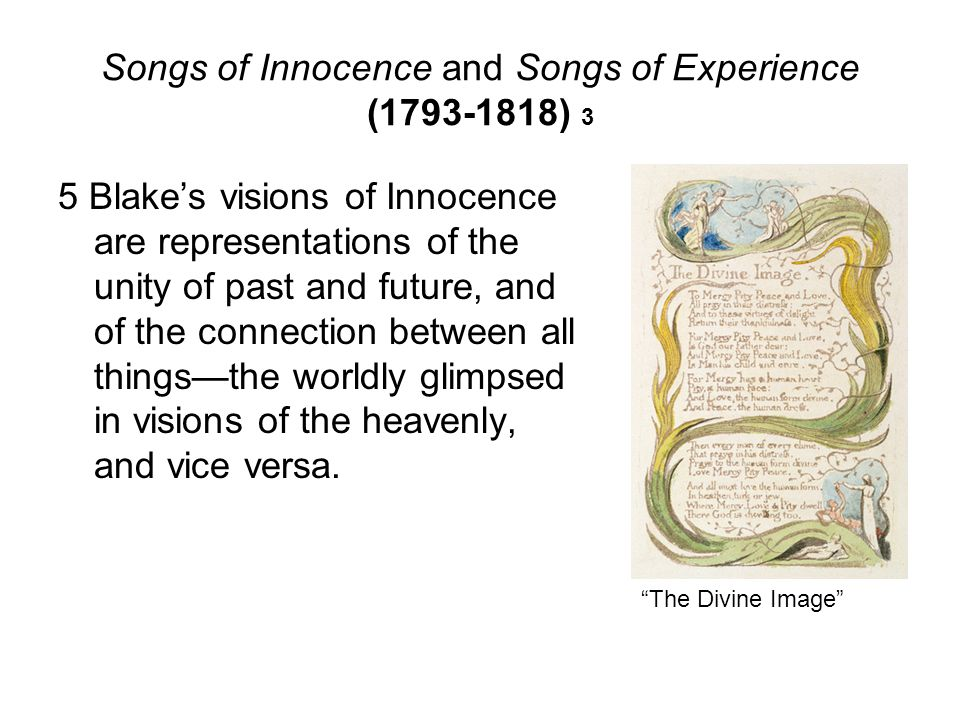 Songs of Innocence and Songs of Experience (1793-1818) 3 5 Blake's visions of Innocence are representations of the unity of past and future, and of th