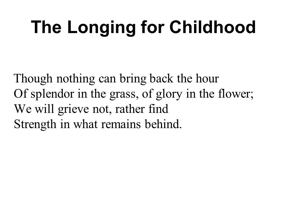 The Longing for Childhood Though nothing can bring back the hour Of splendor in the grass, of glory in the flower; We will grieve not, rather find Strength in what remains behind.
