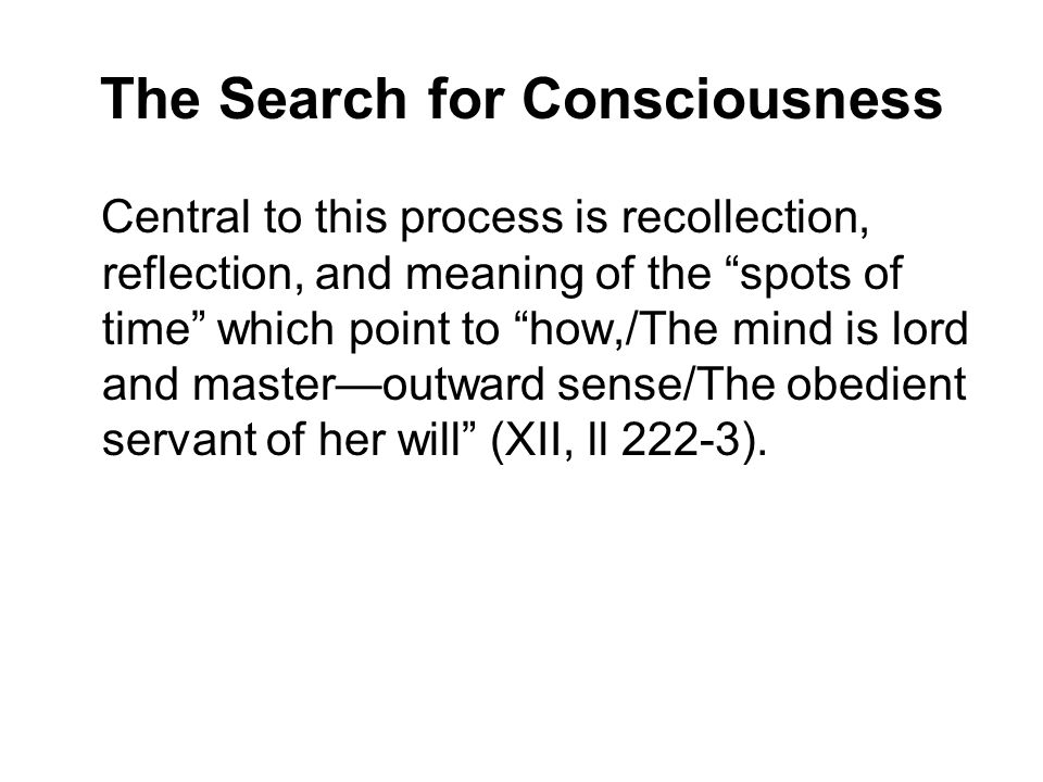 The Search for Consciousness Central to this process is recollection, reflection, and meaning of the spots of time which point to how,/The mind is lord and master—outward sense/The obedient servant of her will (XII, ll 222-3).