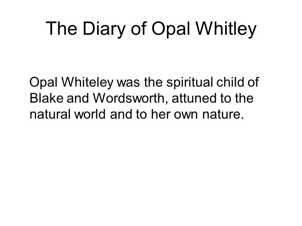 The Diary of Opal Whitley Opal Whiteley was the spiritual child of Blake and Wordsworth, attuned to the natural world and to her own nature.