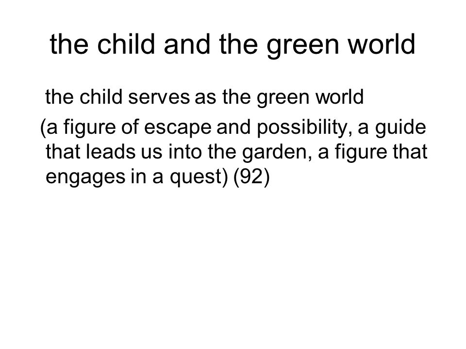 the child and the green world the child serves as the green world (a figure of escape and possibility, a guide that leads us into the garden, a figure
