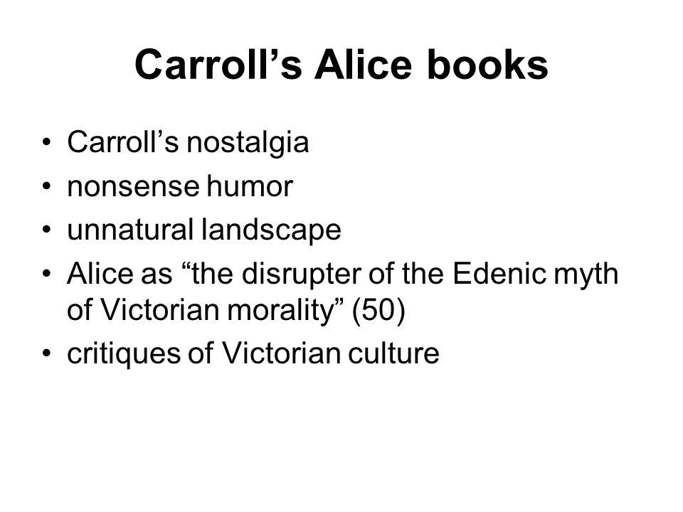 Carroll's Alice books Carroll's nostalgia nonsense humor unnatural landscape Alice as the disrupter of the Edenic myth of Victorian morality (50) critiques of Victorian culture