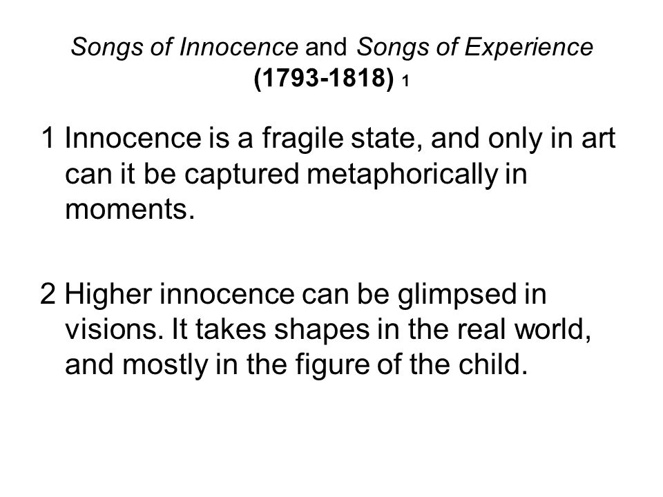 Songs of Innocence and Songs of Experience (1793-1818) 1 1 Innocence is a fragile state, and only in art can it be captured metaphorically in moments.
