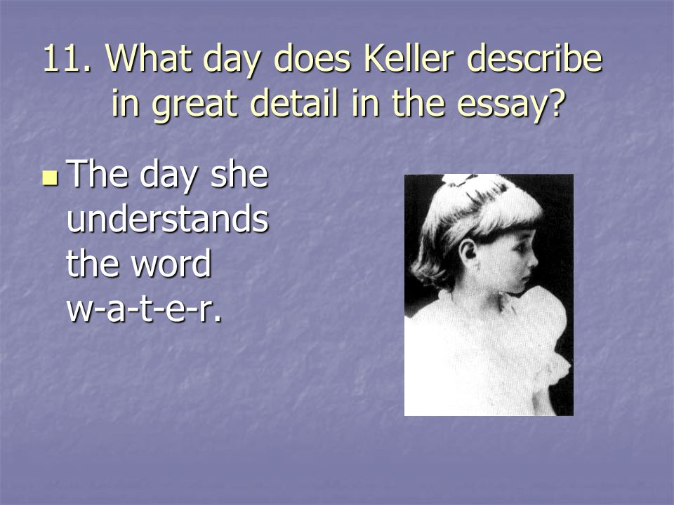 11. What day does Keller describe in great detail in the essay? The day she understands the word w-a-t-e-r. The day she understands the word w-a-t-e-r