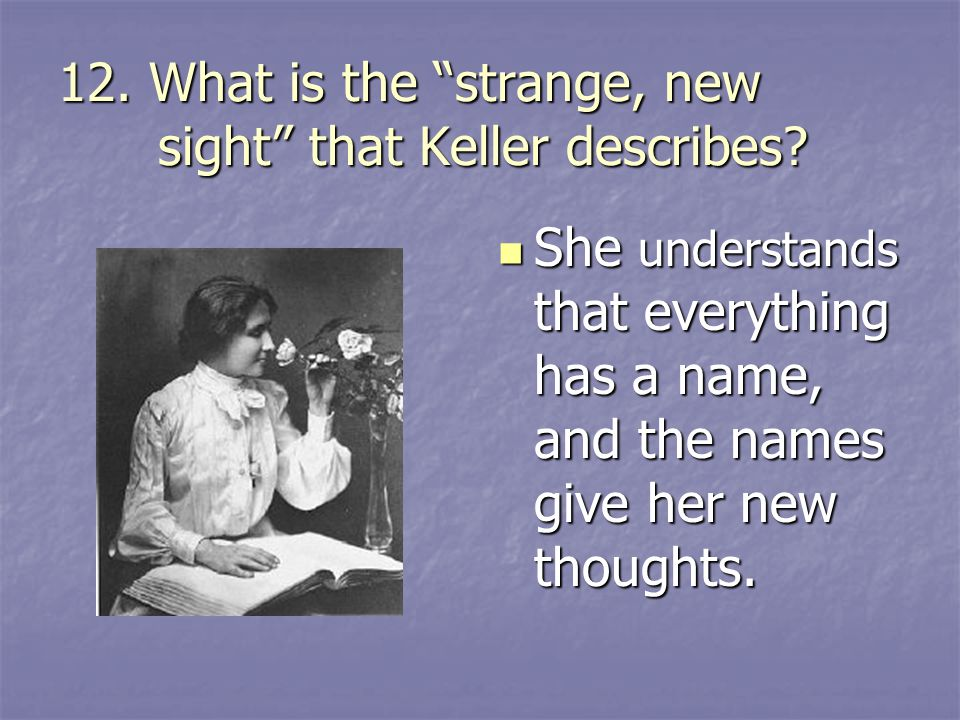 "12. What is the ""strange, new sight"" that Keller describes? She understands that everything has a name, and the names give her new thoughts. She under"