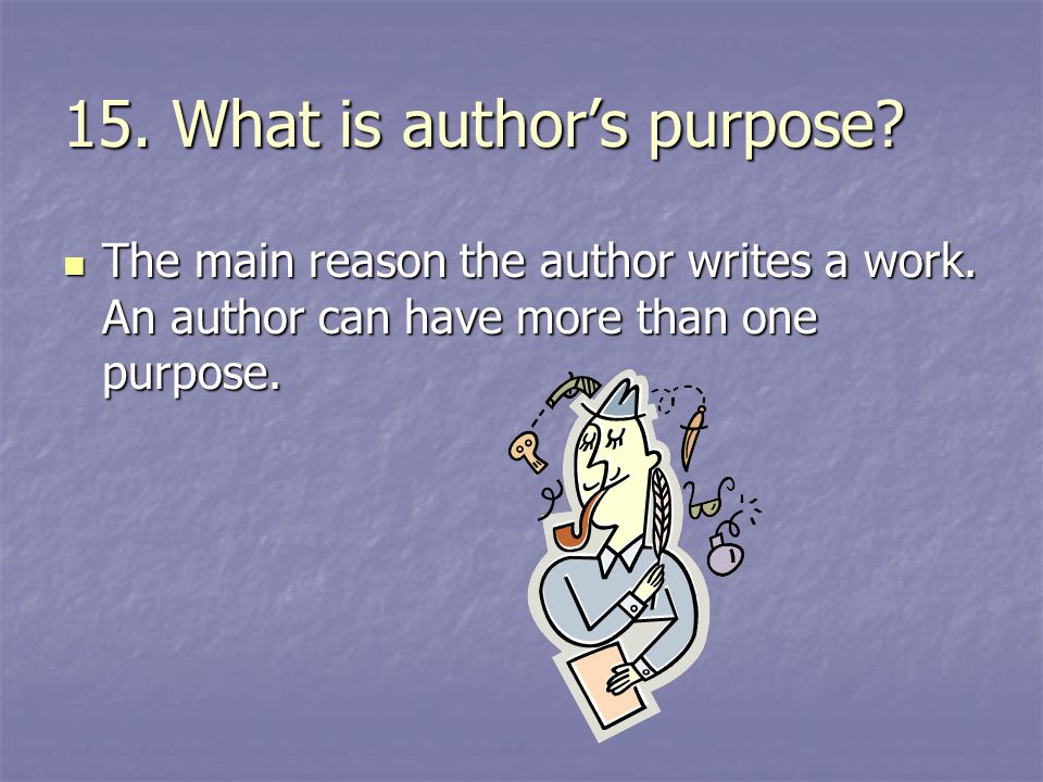15. What is author's purpose? The main reason the author writes a work. An author can have more than one purpose. The main reason the author writes a