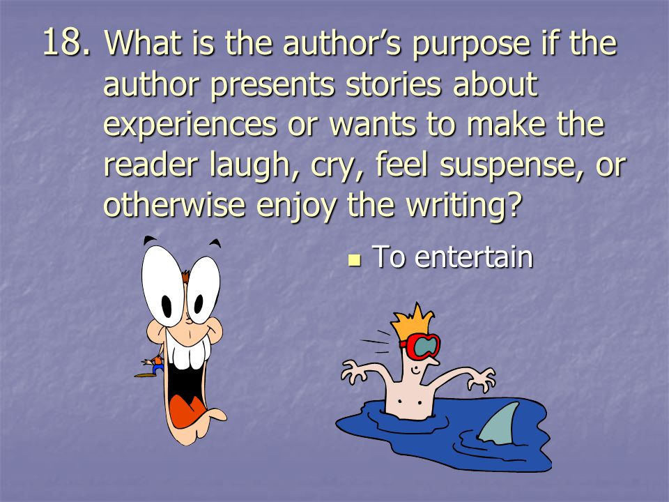 18. What is the author's purpose if the author presents stories about experiences or wants to make the reader laugh, cry, feel suspense, or otherwise