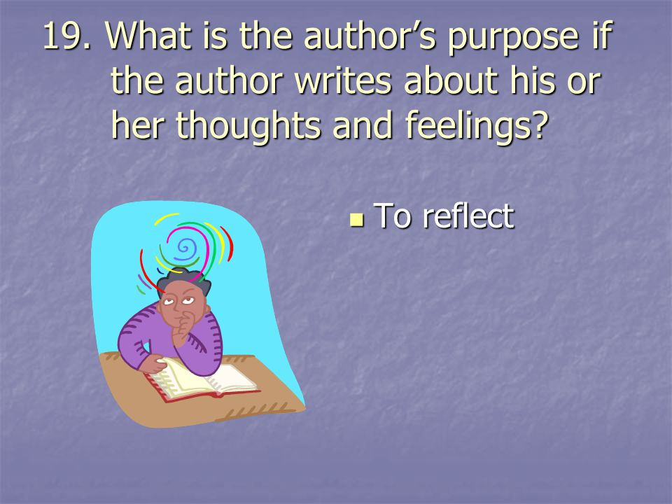 19. What is the author's purpose if the author writes about his or her thoughts and feelings? To reflect To reflect
