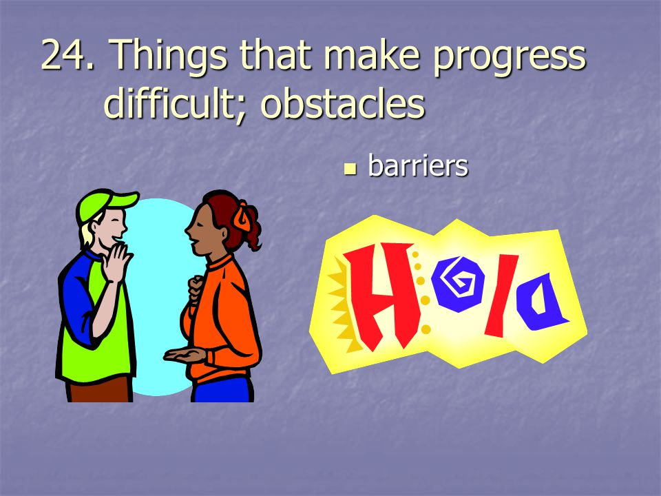 24. Things that make progress difficult; obstacles barriers barriers