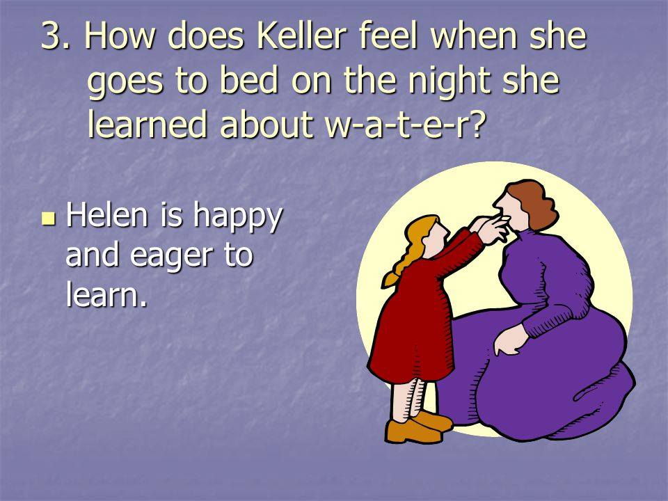 3. How does Keller feel when she goes to bed on the night she learned about w-a-t-e-r? Helen is happy and eager to learn. Helen is happy and eager to