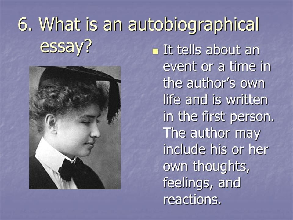 6. What is an autobiographical essay? It tells about an event or a time in the author's own life and is written in the first person. The author may in