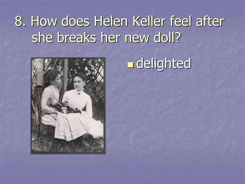 8. How does Helen Keller feel after she breaks her new doll? delighted delighted