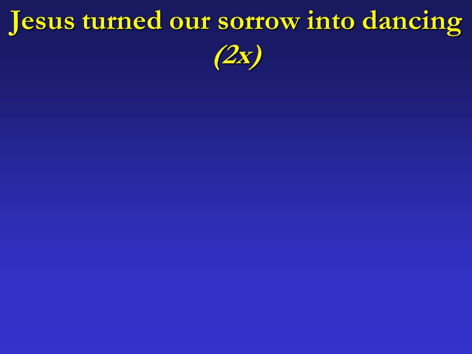 Jesus turned our sorrow into dancing (2x)