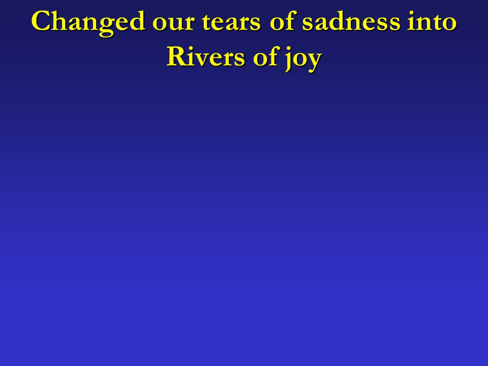 Changed our tears of sadness into Rivers of joy