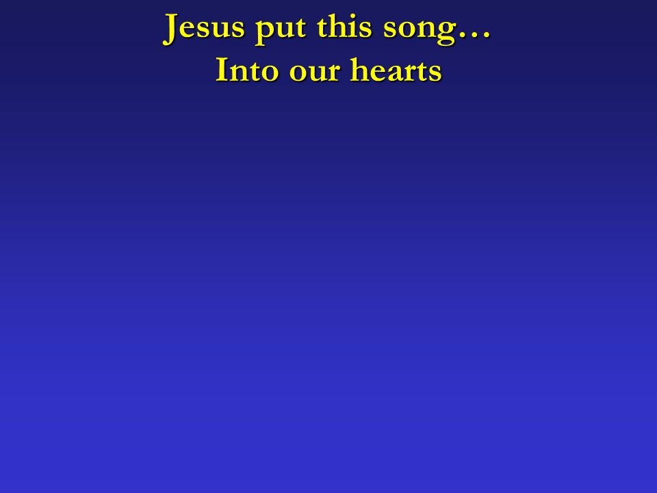 Jesus put this song… Into our hearts