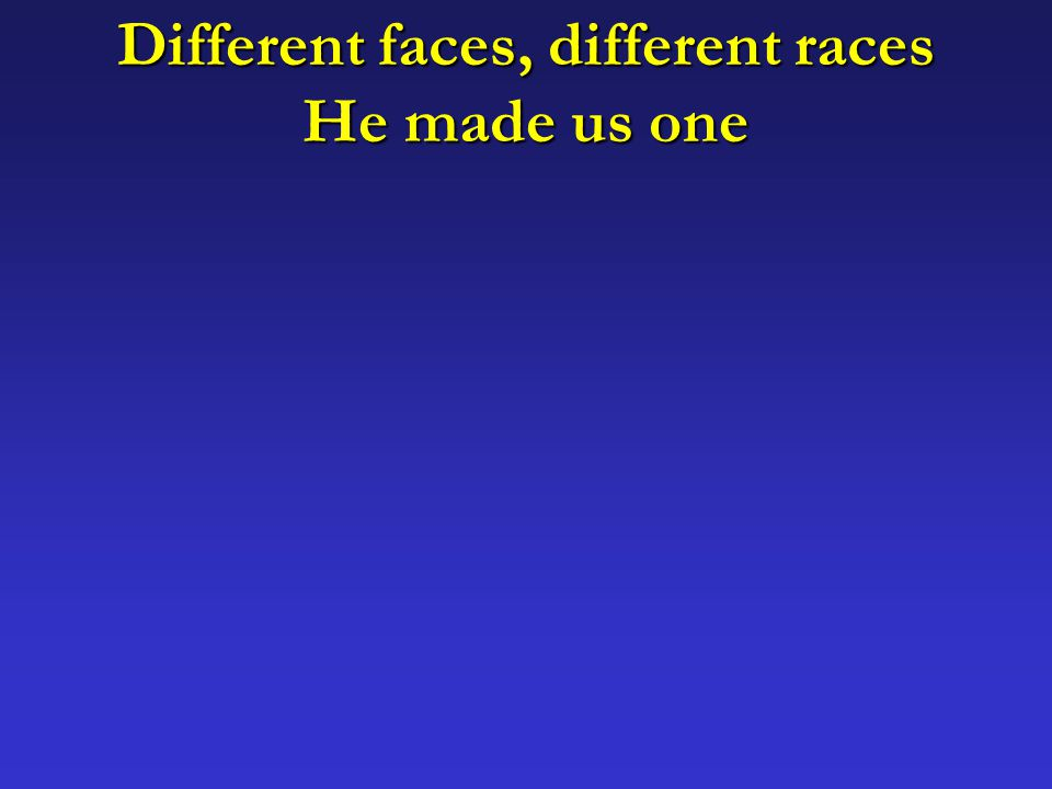 Different faces, different races He made us one