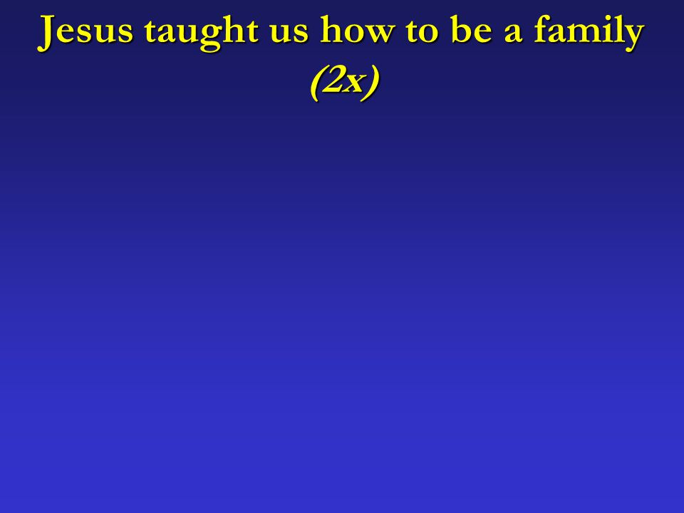 Jesus taught us how to be a family (2x)
