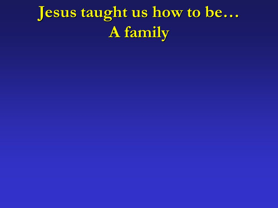 Jesus taught us how to be… A family