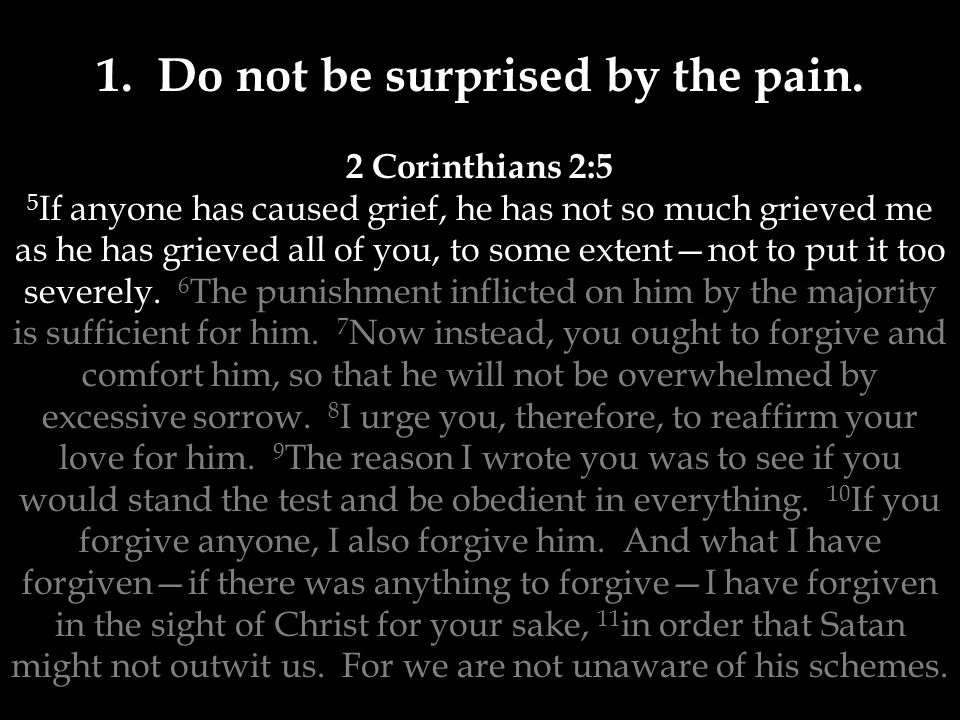 1. Do not be surprised by the pain. 2 Corinthians 2:5 5 If anyone has caused grief, he has not so much grieved me as he has grieved all of you, to som